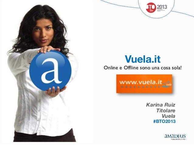 Vuela.it  Online e Offline sono una cosa sola!     Karina Ruiz Titolare Vuela     #BTO2013