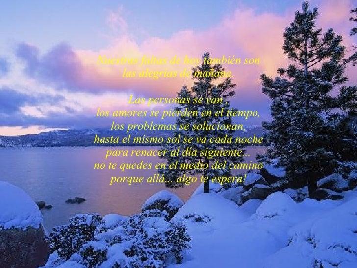 Nuestras faltas de hoy también son las alegrías de mañana. Las personas se van , los amores se pierden en el tiempo, los p...