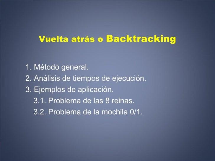Vuelta atrás o  Backtracking <ul><li>1. Método general. </li></ul><ul><li>2. Análisis de tiempos de ejecución. </li></ul><...