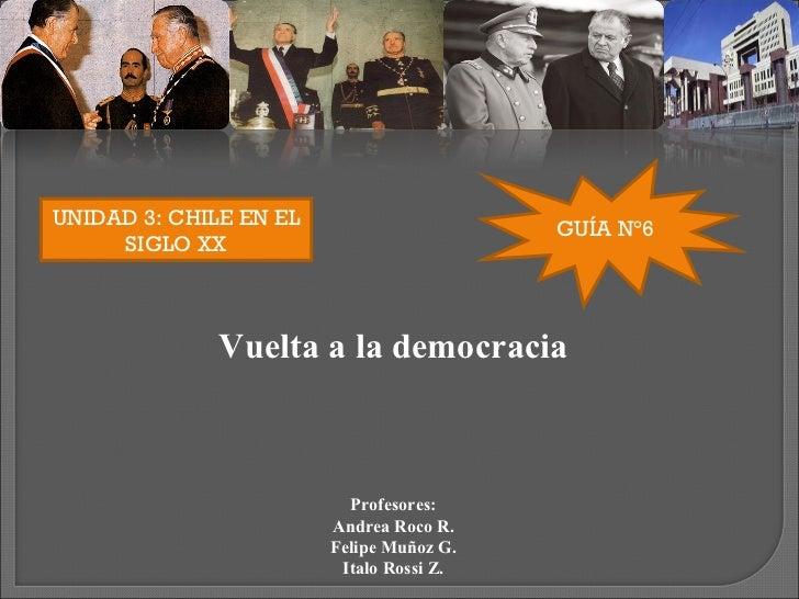 UNIDAD 3: CHILE EN EL SIGLO XX GUÍA N°6 Vuelta a la democracia Profesores: Andrea Roco R. Felipe Muñoz G. Italo Rossi Z.