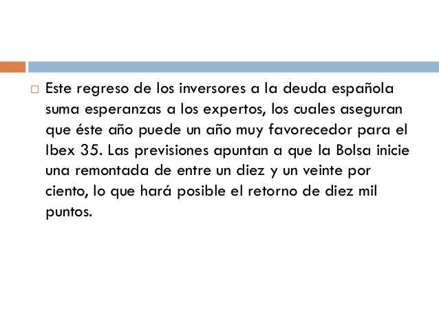    Este regreso de los inversores a la deuda española    suma esperanzas a los expertos, los cuales aseguran    que éste ...