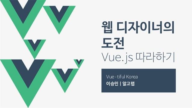웹 디자이너의 도전 Vue.js따라하기 Vue∙ tifulKorea 이승민 | 알고랩