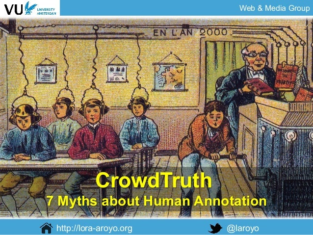Web & Media Group http://lora-aroyo.org @laroyo CrowdTruth 7 Myths about Human Annotation