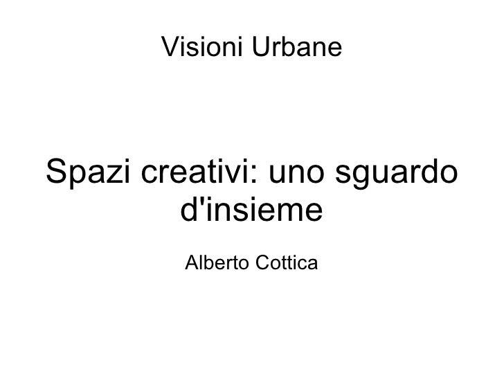 Visioni Urbane Spazi creativi: uno sguardo d'insieme Alberto Cottica
