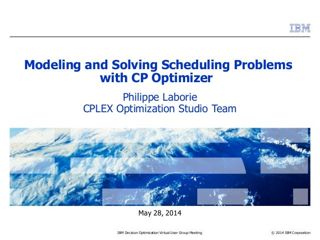 © 2014 IBM Corporation May 28, 2014 IBM Decision Optimization Virtual User Group Meeting Modeling and Solving Scheduling P...