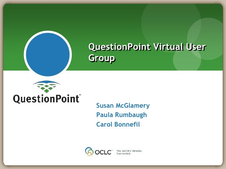 Susan McGlamery<br />Paula Rumbaugh<br />Carol Bonnefil<br />QuestionPoint Virtual User Group<br />