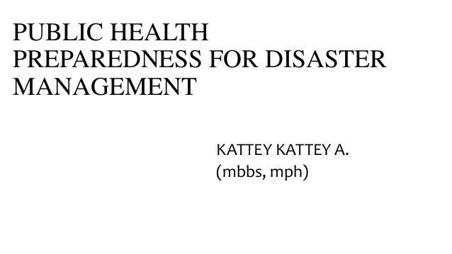 PUBLIC HEALTH PREPAREDNESS FOR DISASTER MANAGEMENT KATTEY KATTEY A. (mbbs, mph)