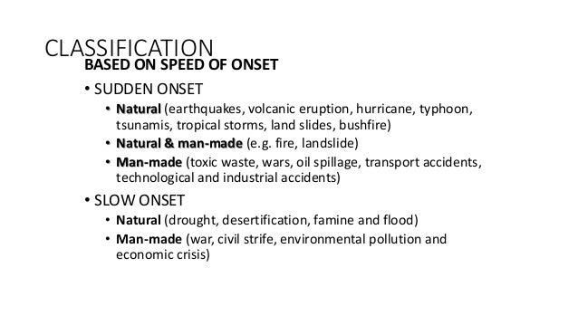 CLASSIFICATION BASED ON SPEED OF ONSET • SUDDEN ONSET • Natural (earthquakes, volcanic eruption, hurricane, typhoon, tsuna...