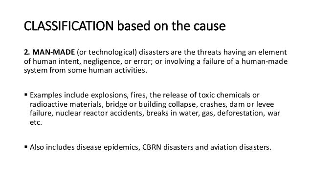 CLASSIFICATION based on the cause 2. MAN-MADE (or technological) disasters are the threats having an element of human inte...