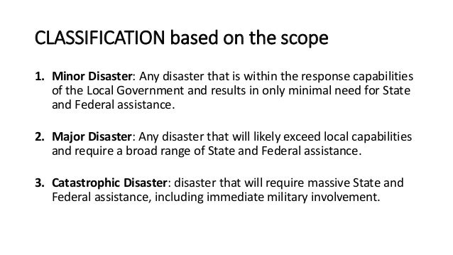CLASSIFICATION based on the scope 1. Minor Disaster: Any disaster that is within the response capabilities of the Local Go...