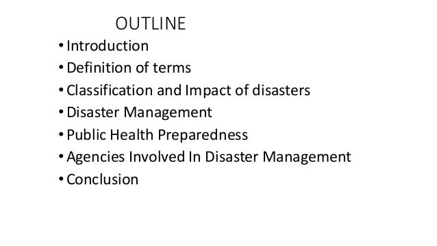 OUTLINE •Introduction •Definition of terms •Classification and Impact of disasters •Disaster Management •Public Health Pre...