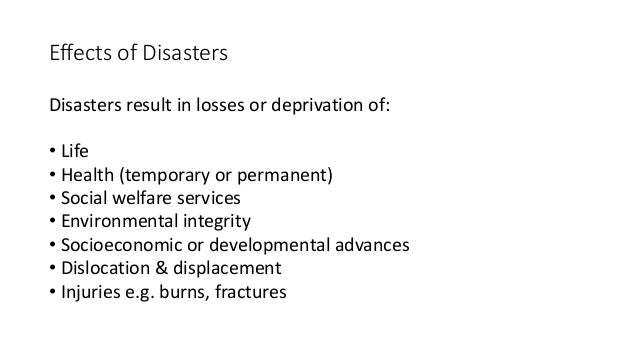 Effects of Disasters Disasters result in losses or deprivation of: • Life • Health (temporary or permanent) • Social welfa...