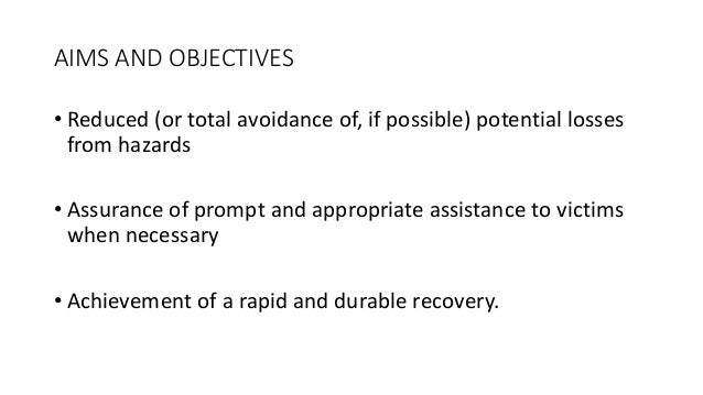 AIMS AND OBJECTIVES • Reduced (or total avoidance of, if possible) potential losses from hazards • Assurance of prompt and...
