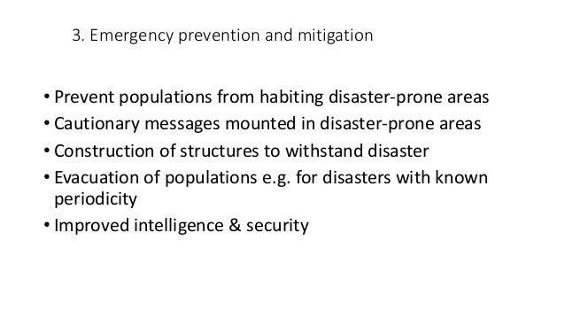 3. Emergency prevention and mitigation • Prevent populations from habiting disaster-prone areas • Cautionary messages moun...