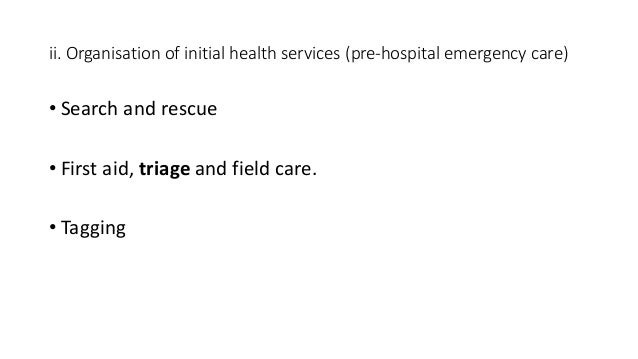 ii. Organisation of initial health services (pre-hospital emergency care) • Search and rescue • First aid, triage and fiel...