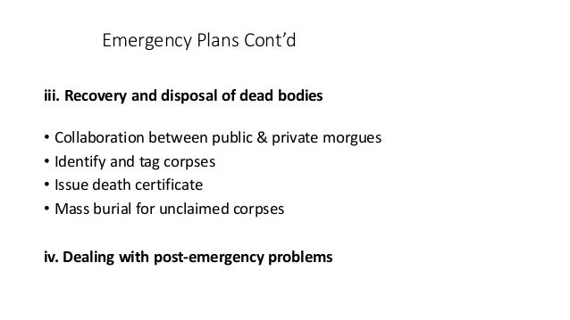 Emergency Plans Cont'd iii. Recovery and disposal of dead bodies • Collaboration between public & private morgues • Identi...