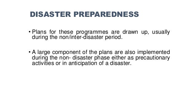 • Plans for these programmes are drawn up, usually during the non/inter-disaster period. • A large component of the plans ...