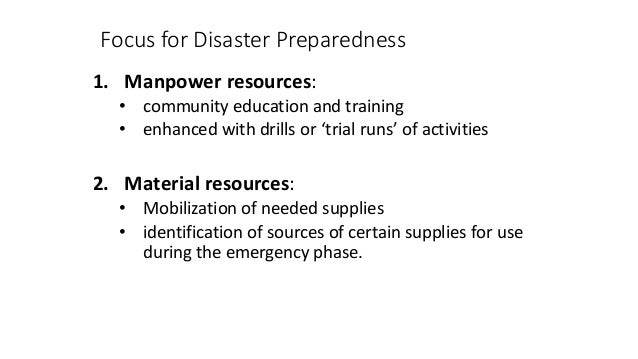 Focus for Disaster Preparedness 1. Manpower resources: • community education and training • enhanced with drills or 'trial...