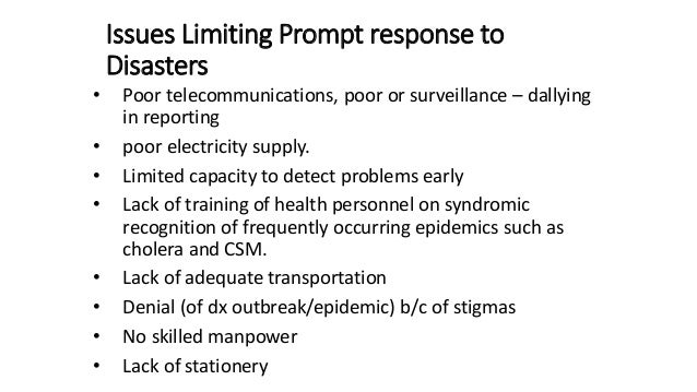Issues Limiting Prompt response to Disasters • Poor telecommunications, poor or surveillance – dallying in reporting • poo...