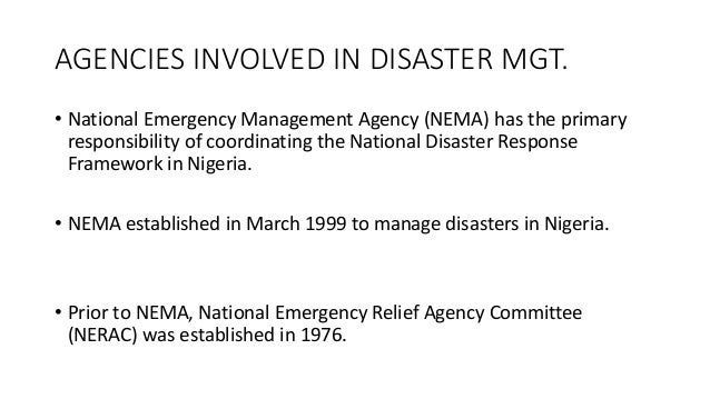 AGENCIES INVOLVED IN DISASTER MGT. • National Emergency Management Agency (NEMA) has the primary responsibility of coordin...