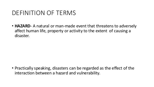DEFINITION OF TERMS • HAZARD- A natural or man-made event that threatens to adversely affect human life, property or activ...