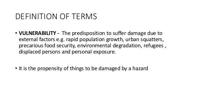 DEFINITION OF TERMS • VULNERABILITY - The predisposition to suffer damage due to external factors e.g. rapid population gr...