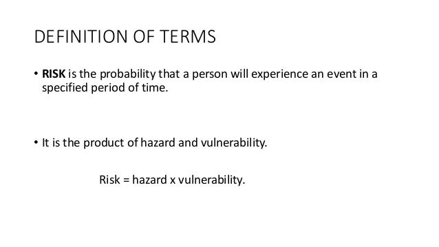 DEFINITION OF TERMS • RISK is the probability that a person will experience an event in a specified period of time. • It i...