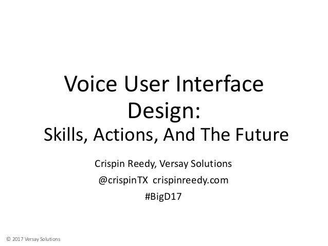 © 2017 Versay Solutions Voice User Interface Design: Skills, Actions, And The Future Crispin Reedy, Versay Solutions @cris...