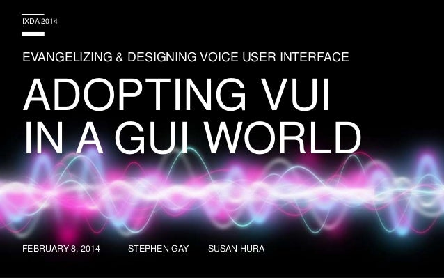 IXDA 2014  EVANGELIZING & DESIGNING VOICE USER INTERFACE  ADOPTING VUI IN A GUI WORLD FEBRUARY 8, 2014  STEPHEN GAY  SUSAN...