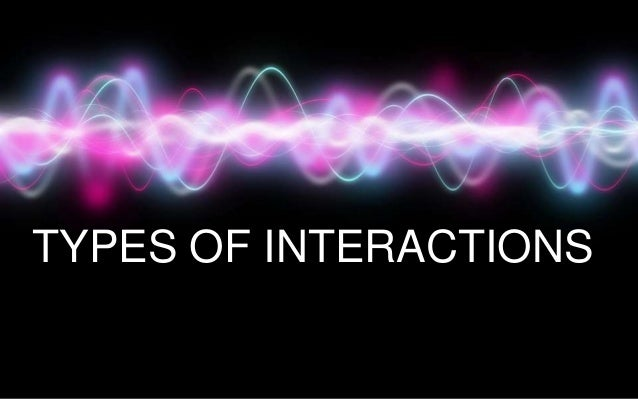 TYPES OF INTERACTIONS