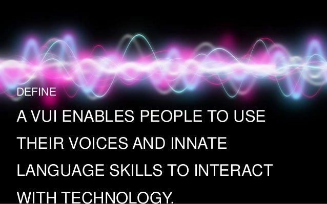 DEFINE  A VUI ENABLES PEOPLE TO USE THEIR VOICES AND INNATE  LANGUAGE SKILLS TO INTERACT WITH TECHNOLOGY.