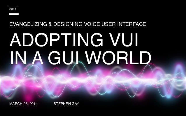 EVANGELIZING & DESIGNING VOICE USER INTERFACE STEPHEN GAY 2014 ADOPTING VUI IN A GUI WORLD MARCH 28, 2014