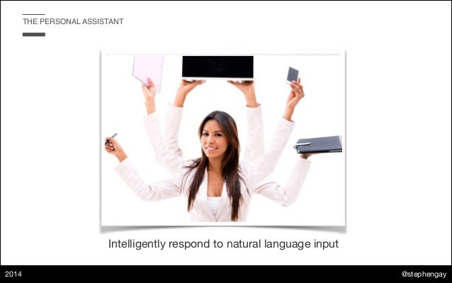 @stephengay 2014 THE PERSONAL ASSISTANT Intelligently respond to natural language input