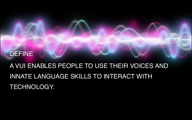 A VUI ENABLES PEOPLE TO USE THEIR VOICES AND INNATE LANGUAGE SKILLS TO INTERACT WITH TECHNOLOGY. DEFINE