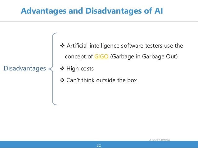 Advantages and Disadvantages of AI  Artificial intelligence software testers use the concept of GIGO (Garbage in Garbage ...