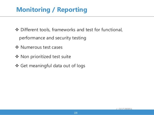 Monitoring / Reporting  Different tools, frameworks and test for functional, performance and security testing  Numerous ...