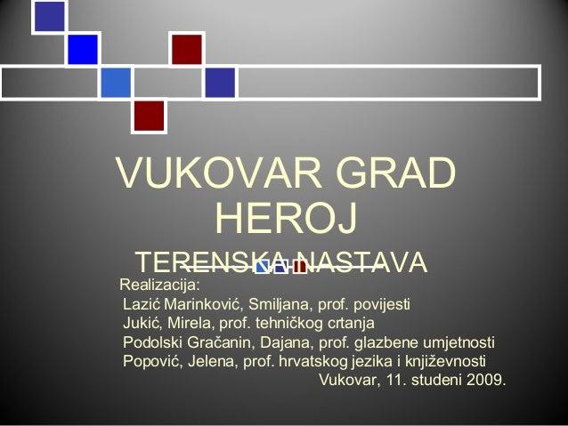 VUKOVAR GRAD HEROJ TERENSKA NASTAVA Realizacija: Lazić Marinković, Smiljana, prof. povijesti Jukić, Mirela, prof. tehničko...
