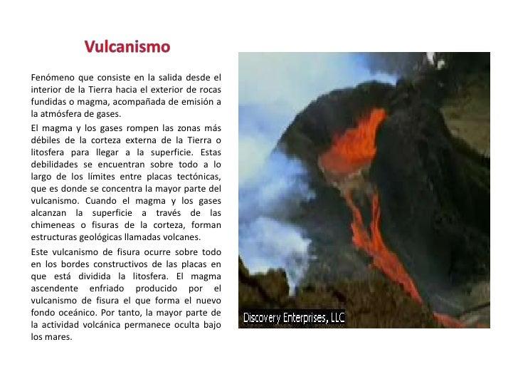 Vulcanismo<br />Fenómeno que consiste en la salida desde el interior de la Tierra hacia el exterior de rocas fundidas o ma...