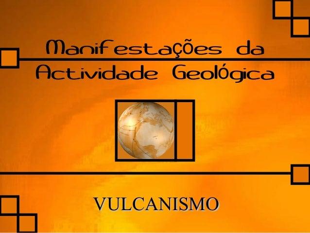 Manifesta es daçõ Actividade Geol gicaó VULCANISMOVULCANISMO