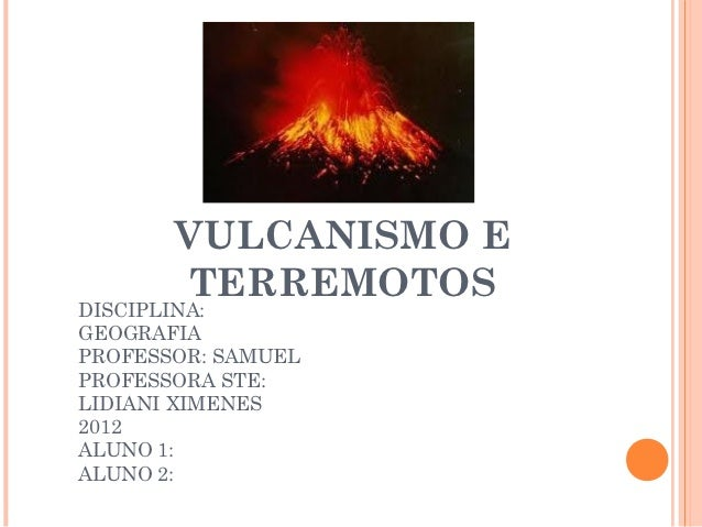 VULCANISMO E       TERREMOTOSDISCIPLINA:GEOGRAFIAPROFESSOR: SAMUELPROFESSORA STE:LIDIANI XIMENES2012ALUNO 1:ALUNO 2: