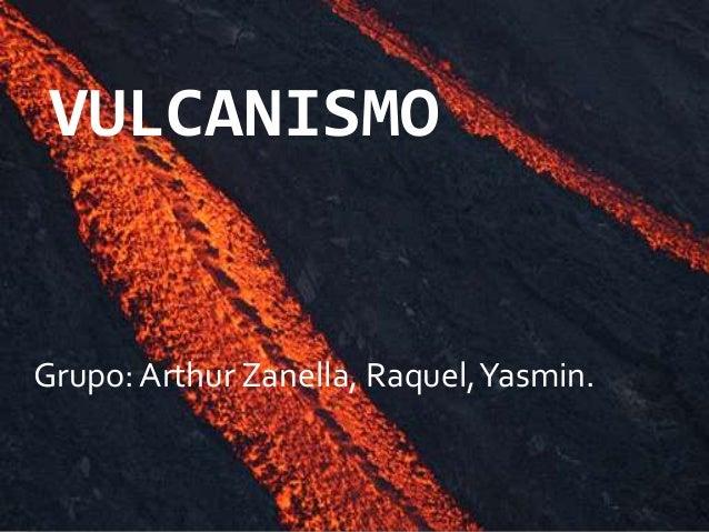 VULCANISMO Grupo: Arthur Zanella, Raquel,Yasmin.
