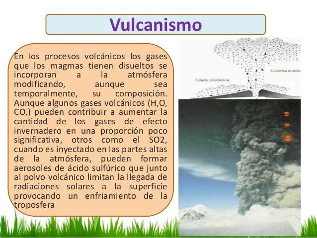 Vulcanismo En los procesos volcánicos los gases que los magmas tienen disueltos se incorporan a la atmósfera modificando, ...