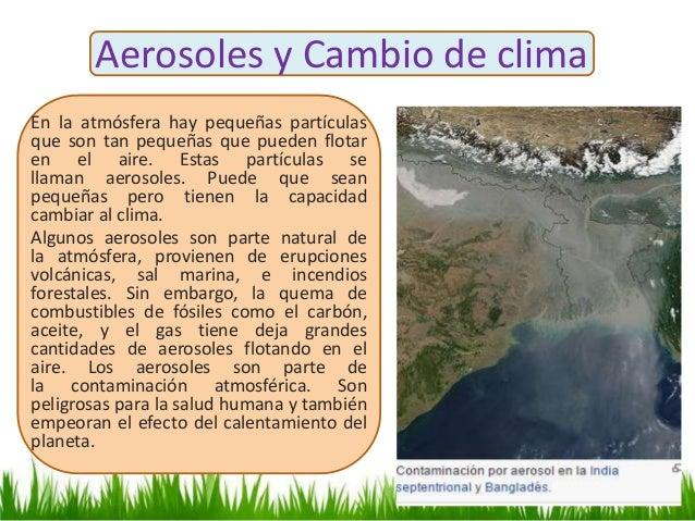 Aerosoles y Cambio de clima En la atmósfera hay pequeñas partículas que son tan pequeñas que pueden flotar en el aire. Est...
