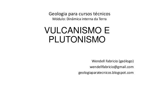 Geologia para cursos técnicos Módulo: Dinâmica interna da Terra  VULCANISMO E PLUTONISMO Wendell Fabricio (geólogo) wendel...