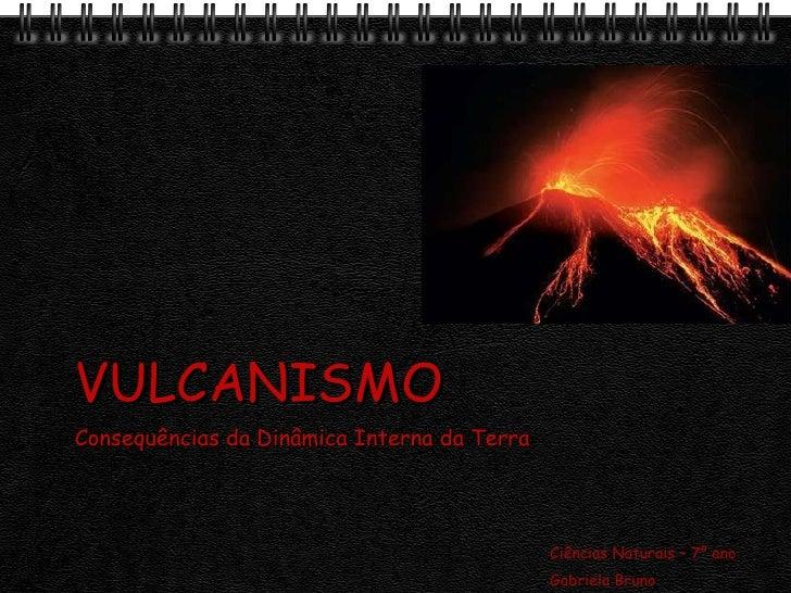 VULCANISMO Consequências da Dinâmica Interna da Terra Ciências Naturais – 7º ano Gabriela Bruno