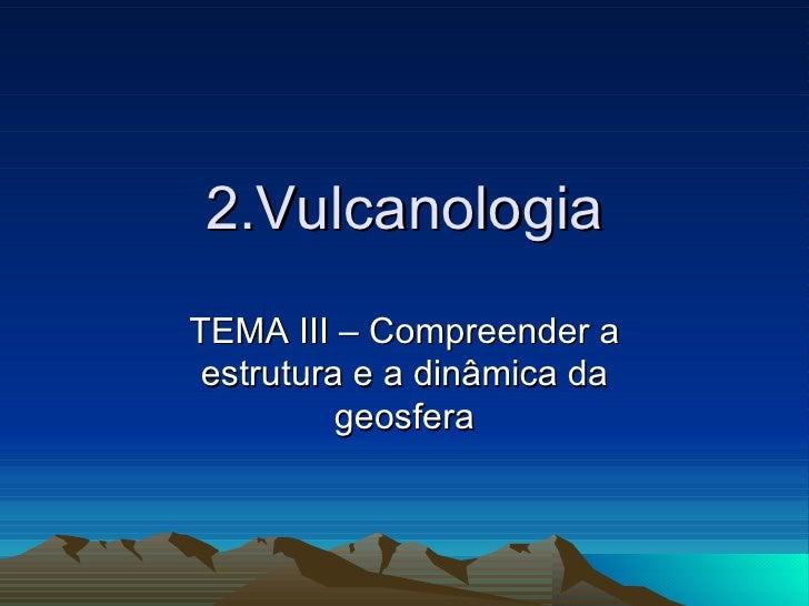 2.Vulcanologia TEMA III – Compreender a estrutura e a dinâmica da geosfera
