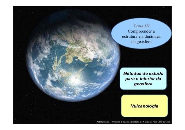 Tema III Compreender a estrutura e a dinâmica da geosfera  Métodos de estudo para o interior da geosfera  Vulcanologia  An...