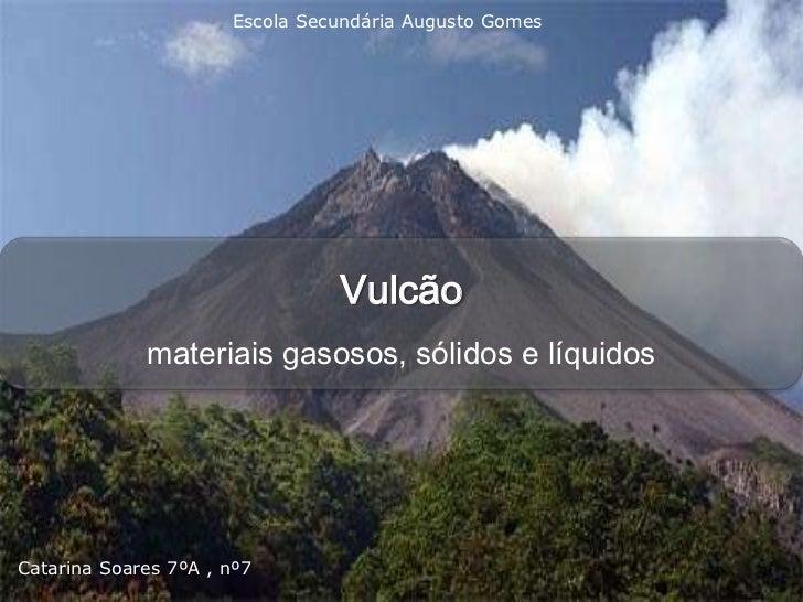 Escola Secundária Augusto Gomes                                Vulcão             materiais gasosos, sólidos e líquidosCat...