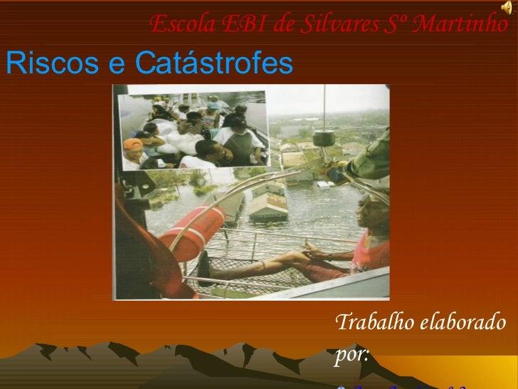 Escola EBI de Silvares Sº Martinho   Riscos e Catástrofes <ul><li>Trabalho elaborado por: </li></ul><ul><li>Ana Araújo nº ...