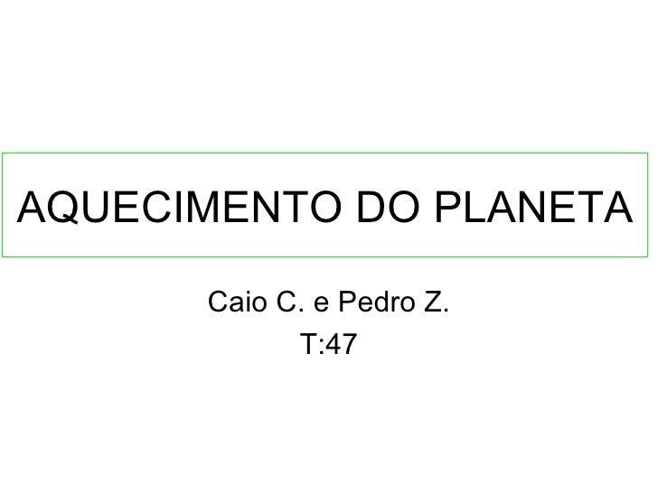 AQUECIMENTO DO PLANETA      Caio C. e Pedro Z.            T:47